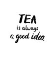 tea is always a good idea calligraphic poster vector image vector image