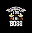 im here for boss - halloween design vector image