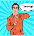 pop art man gesturing time out hand sign vector image