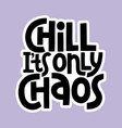 chill its only chaos lettering quote vector image vector image