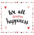 we all deserve happiness inspirational and vector image vector image