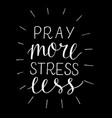hand lettering pray more stress less on black vector image vector image
