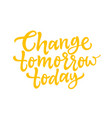 change tomorrow today - brush lettering vector image