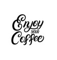 enjoy your coffee hand written lettering quote vector image vector image