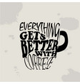 everything gets better with coffee vector image vector image