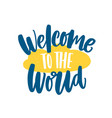 welcome to the world phrase or message handwritten vector image vector image