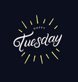 happy tuesday hand written lettering vector image