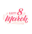 happy 8 march handwritten lettering vector image