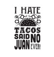 taco quotei hate tacos said no juan ever vector image vector image