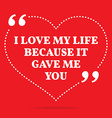 Inspirational love quote I love my life because it vector image vector image