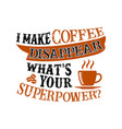 i make coffee disappear what s your superpower vector image vector image