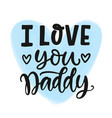 i love you daddy quote hand written lettering vector image vector image