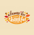 always be thankful holiday inscription handwritten vector image vector image
