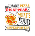i make pizza disappear what s your superpower vector image vector image