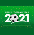 happy football year 2021 vector image vector image