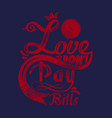 love dont pay bills vector image vector image