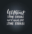 without the dark we would never see the stars vector image