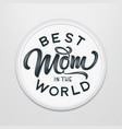 hand drawn lettering best mom in the world in a vector image vector image