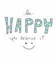 be happy you deserve it word and smile face vector image