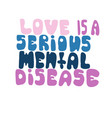 love is a serious mental disease - motivational vector image