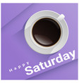 happy saturday with top view of a cup of coffee vector image