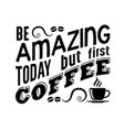 coffee quote be amazing today but first coffee vector image