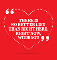 Inspirational love quote There is no better life vector image