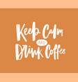 keep calm and drink coffee motivational vector image vector image
