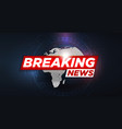 breaking news breaking news live on world map vector image vector image