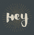 Hey lettering sign hand drawn greeting word vector image