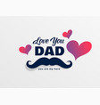 love you dad happy fathers day greeting background vector image