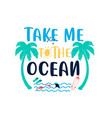 take me to ocean slogan and hand drawing vector image vector image