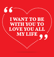 Inspirational love quote I want to be with you to vector image