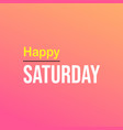 happy saturday life quote with modern background vector image vector image