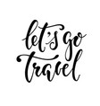 let s go travel hand drawn calligraphy and brush vector image vector image