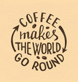 coffee makes the world go round lettering vector image
