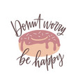donut worry be happy slogan message or phrase vector image vector image