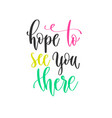 hope to see you there - hand lettering positive vector image vector image
