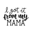 i got it from my mama funny hand lettering quote vector image vector image