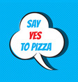 comic speech bubble with phrase say yes to pizza vector image vector image