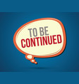 to be continued text vector image vector image