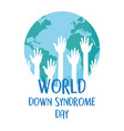 world down syndrome day raised hands inside map vector image vector image