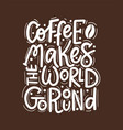 coffee helps world go round fun vector image