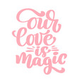 our love is magic text for happy valentines day vector image vector image