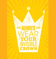 always wear your invisible crown inspiring vector image vector image
