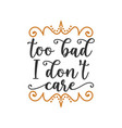 too bad i dont care quote lettering design vector image