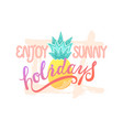 enjoy sunny holidays handwritten lettering text vector image