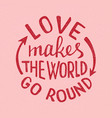 love makes the world go round lettering vector image