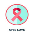 give love promotional emblem with red cancer vector image