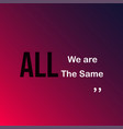 we are all the same life quote with modern vector image vector image